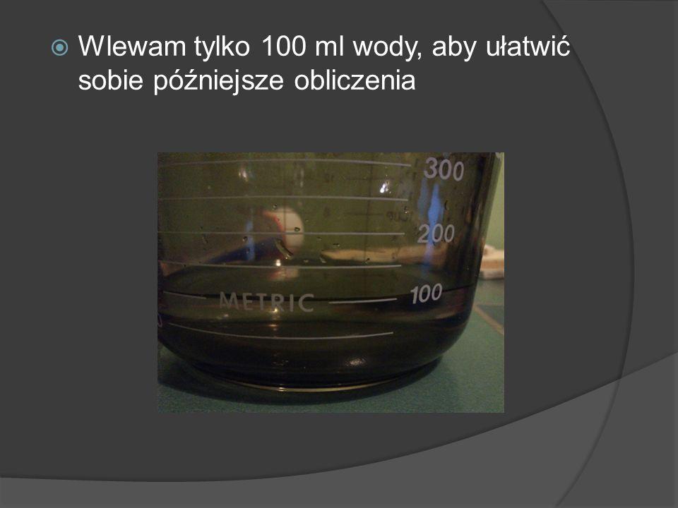 Wlewam tylko 100 ml wody, aby ułatwić sobie późniejsze obliczenia
