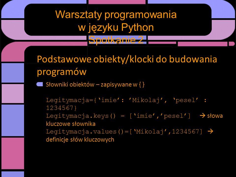 Podstawowe obiekty/klocki do budowania programów Słowniki obiektów – zapisywane w { } Legitymacja={imie: Mikolaj, pesel : 1234567} Legitymacja.keys()