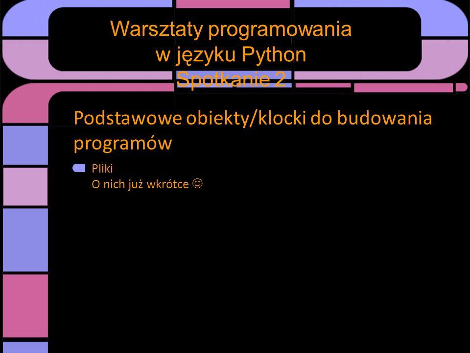 Podstawowe obiekty/klocki do budowania programów Pliki O nich już wkrótce Warsztaty programowania w języku Python Spotkanie 2