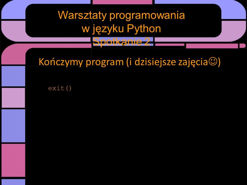 Kończymy program (i dzisiejsze zajęcia ) exit() Warsztaty programowania w języku Python Spotkanie 2