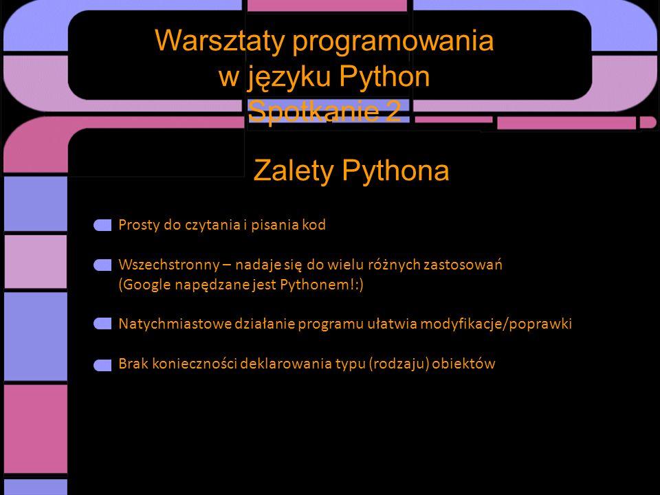 Warsztaty programowania w języku Python Spotkanie 2 Zalety Pythona Prosty do czytania i pisania kod Wszechstronny – nadaje się do wielu różnych zastos