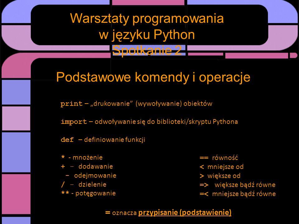 Warsztaty programowania w języku Python Spotkanie 2 Podstawowe komendy i operacje print – drukowanie (wywoływanie) obiektów import – odwoływanie się d