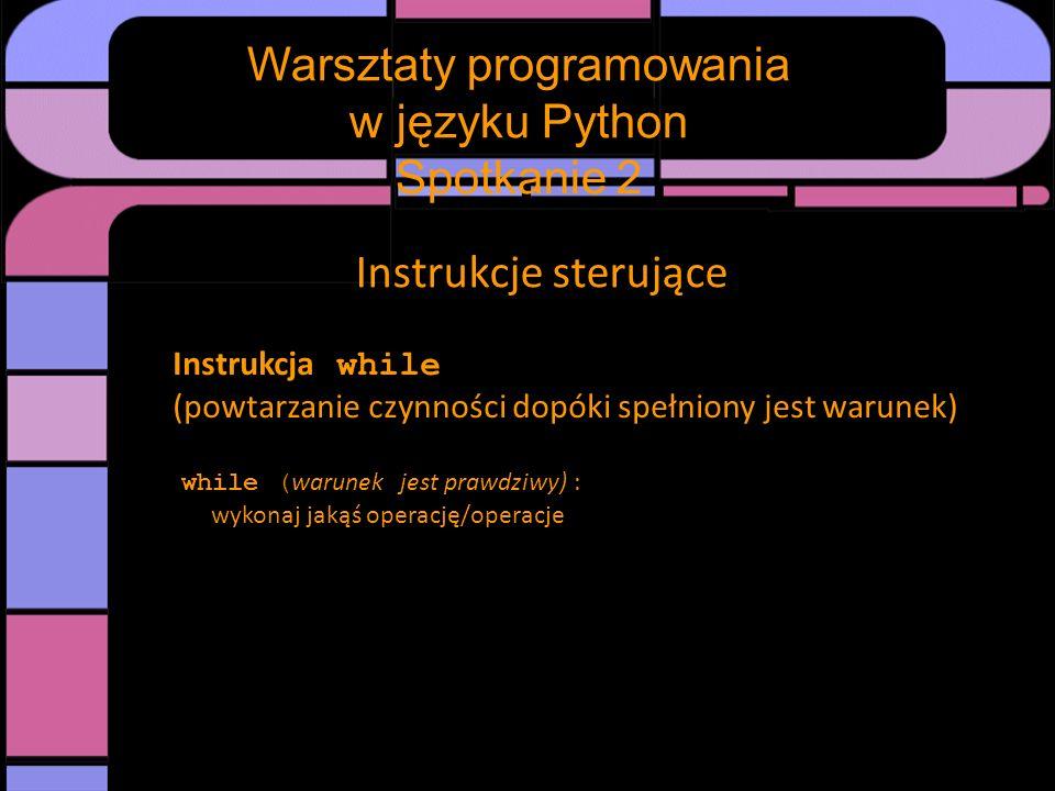 Instrukcje sterujące Instrukcja while (powtarzanie czynności dopóki spełniony jest warunek) while ( warunek jest prawdziwy) : wykonaj jakąś operację/o