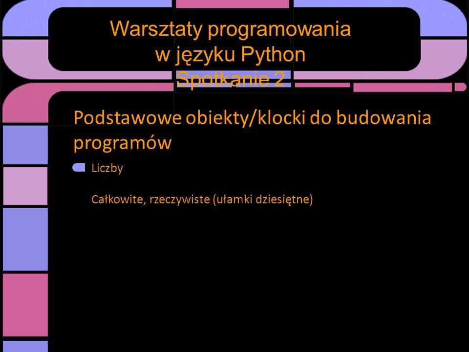 Podstawowe obiekty/klocki do budowania programów Liczby Całkowite, rzeczywiste (ułamki dziesiętne) Warsztaty programowania w języku Python Spotkanie 2