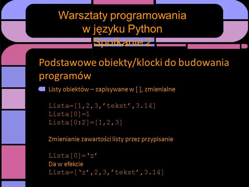 Podstawowe obiekty/klocki do budowania programów Listy obiektów – zapisywane w [ ], zmienialne Lista=[1,2,3,tekst,3.14] Lista[0]=1 Lista[0:2]=[1,2,3]