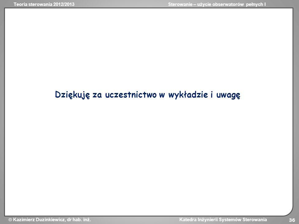 Teoria sterowania 2012/2013Sterowanie – użycie obserwatorów pełnych I Kazimierz Duzinkiewicz, dr hab. inż. Katedra Inżynierii Systemów Sterowania 36 D