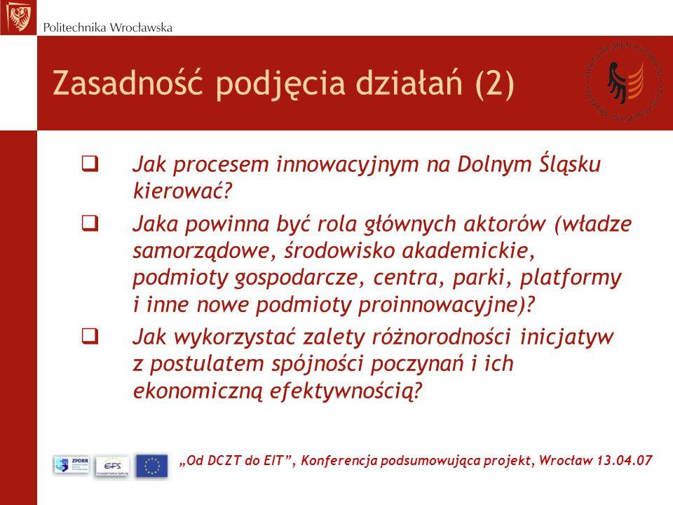 Od DCZT do EIT, Konferencja podsumowująca projekt, Wrocław 13.04.07 Wnioski Realizacja projektów umożliwia: wsparcie władz regionalnych profesjonalnymi analizami, wzmocnienie roli środowiska akademickiego w kształtowaniu polityki gospodarczej i społecznej dla Dolnego Śląska, skoncentrowanie potencjału naukowego ogółu uczelni i instytutów PAN na zagadnieniach kluczowych dla Regionu, stworzenie dodatkowego i znaczącego źródła finansowania badań i pozyskania wartości dodanej(artykuły, książki, konferencje, doktoraty, habilitacje), kontakt z wiodącymi zespołami badawczymi UE, utworzenie nowego podmiotu naukowego - DCSR o charakterze regionalnego Think-Tank.