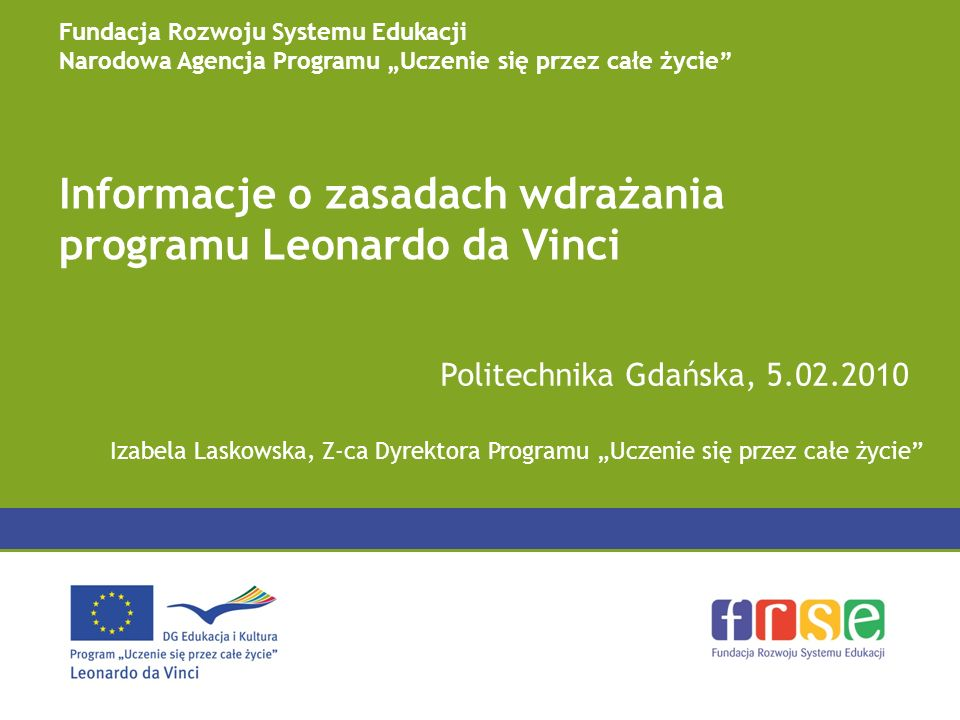 Informacje o zasadach wdrażania programu Leonardo da Vinci Politechnika Gdańska, 5.02.2010 Fundacja Rozwoju Systemu Edukacji Narodowa Agencja Programu Uczenie się przez całe życie Izabela Laskowska, Z-ca Dyrektora Programu Uczenie się przez całe życie