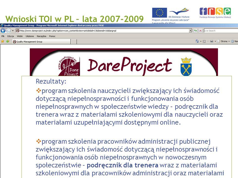 PROGRAM LEONARDO DA VINCI Wnioski TOI w PL – lata 2007-2009 Rezultaty: program szkolenia nauczycieli zwiększający ich świadomość dotyczącą niepełnosprawności i funkcjonowania osób niepełnosprawnych w społeczeństwie wiedzy – podręcznik dla trenera wraz z materiałami szkoleniowymi dla nauczycieli oraz materiałami uzupełniającymi dostępnymi online.