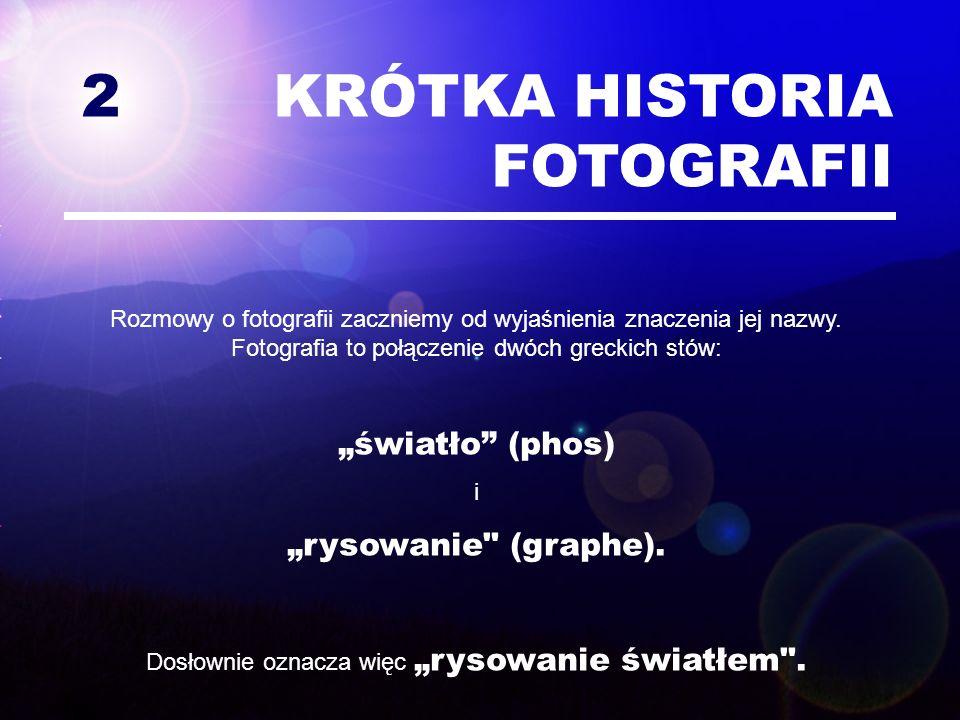 2 KRÓTKA HISTORIA FOTOGRAFII Rozmowy o fotografii zaczniemy od wyjaśnienia znaczenia jej nazwy. Fotografia to połączenie dwóch greckich stów: światło