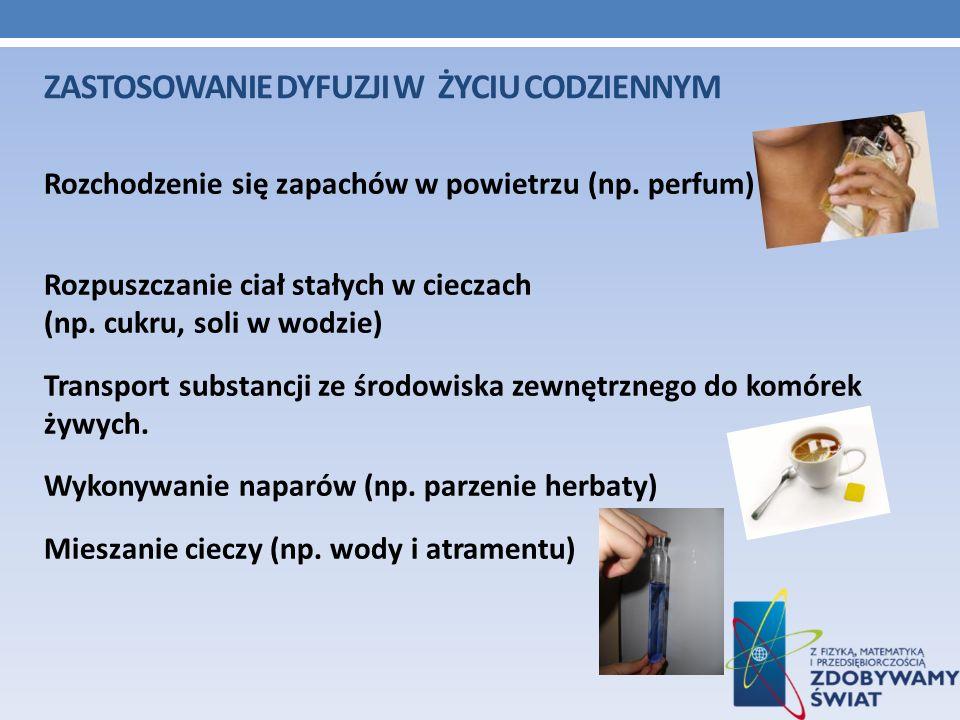 ZASTOSOWANIE DYFUZJI W ŻYCIU CODZIENNYM Rozchodzenie się zapachów w powietrzu (np. perfum) Rozpuszczanie ciał stałych w cieczach (np. cukru, soli w wo