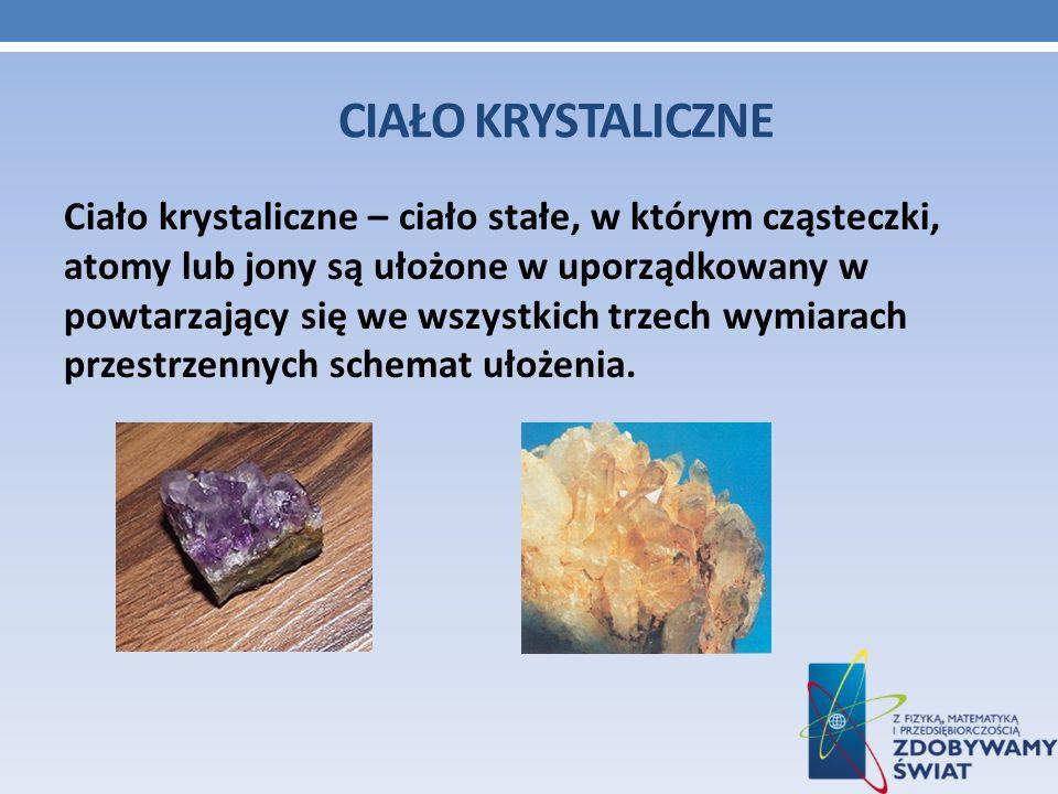 CIAŁO KRYSTALICZNE Ciało krystaliczne – ciało stałe, w którym cząsteczki, atomy lub jony są ułożone w uporządkowany w powtarzający się we wszystkich t