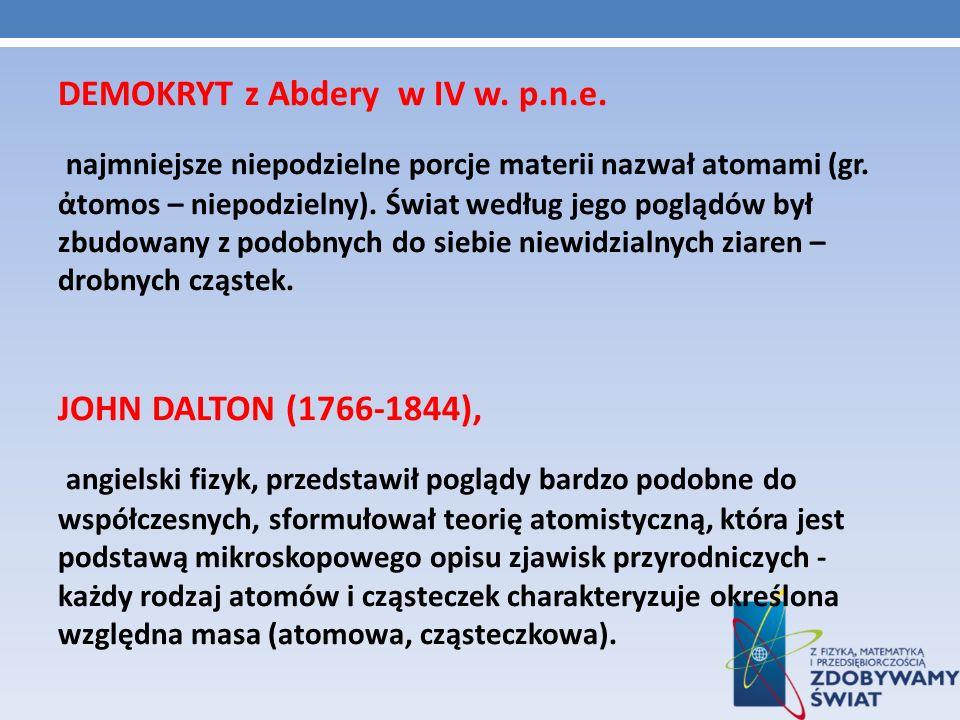 DEMOKRYT z Abdery w IV w. p.n.e. najmniejsze niepodzielne porcje materii nazwał atomami (gr. tomos – niepodzielny). Świat według jego poglądów był zbu