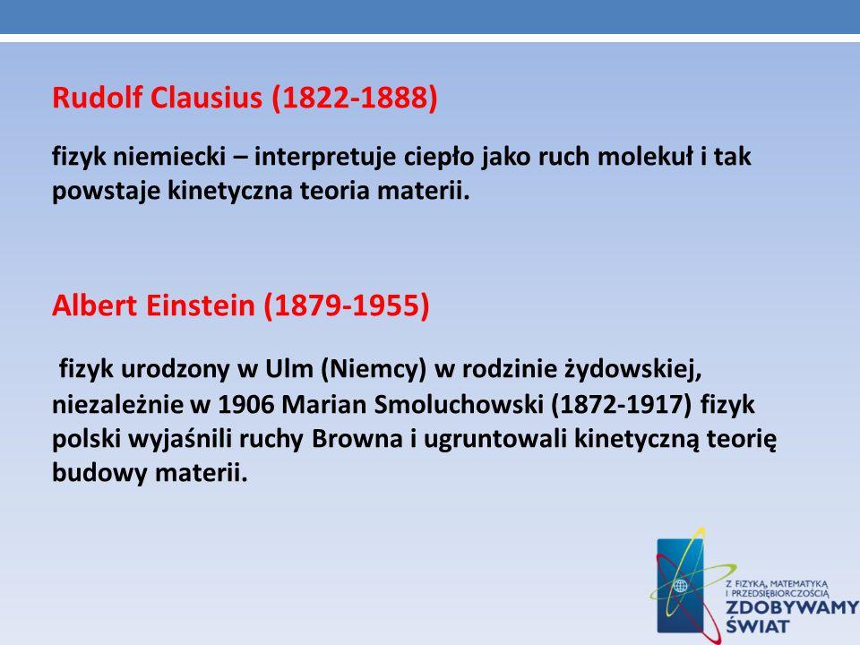 Rudolf Clausius (1822-1888) fizyk niemiecki – interpretuje ciepło jako ruch molekuł i tak powstaje kinetyczna teoria materii. Albert Einstein (1879-19