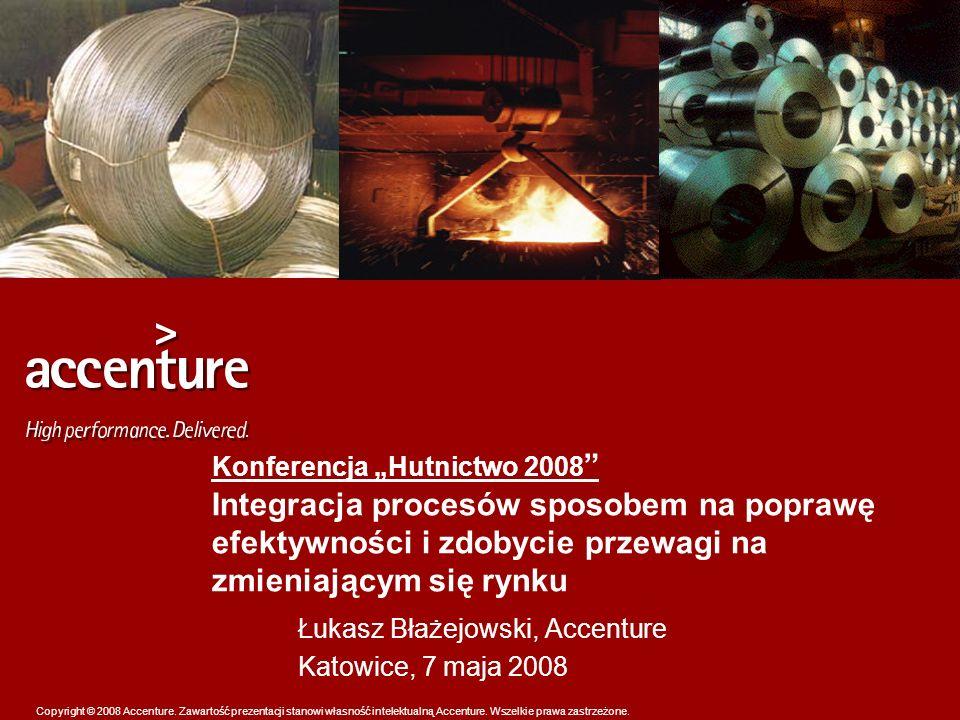 Copyright © 2008 Accenture. Zawartość prezentacji stanowi własność intelektualną Accenture. Wszelkie prawa zastrzeżone. Konferencja Hutnictwo 2008 Int