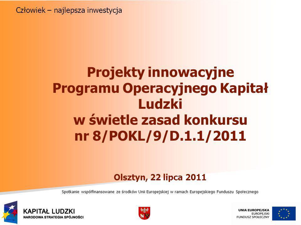 Spotkanie współfinansowane ze środków Unii Europejskiej w ramach Europejskiego Funduszu Społecznego Człowiek – najlepsza inwestycja Projekty innowacyjne Programu Operacyjnego Kapitał Ludzki w świetle zasad konkursu nr 8/POKL/9/D.1.1/2011 Olsztyn, 22 lipca 2011