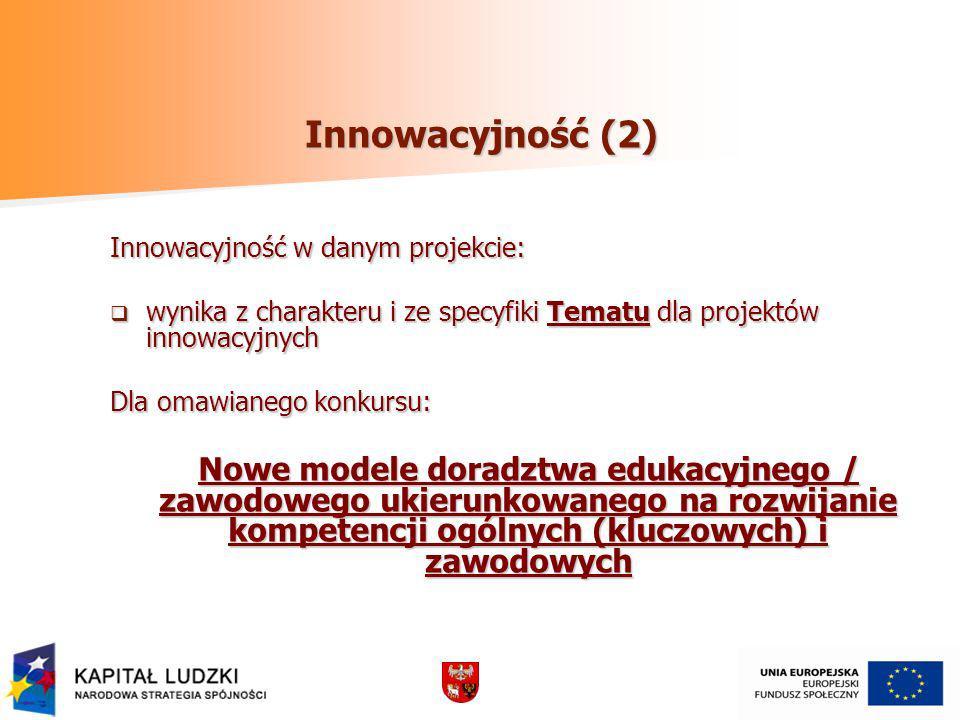 Innowacyjność (2) Innowacyjność w danym projekcie: wynika z charakteru i ze specyfiki Tematu dla projektów innowacyjnych wynika z charakteru i ze specyfiki Tematu dla projektów innowacyjnych Dla omawianego konkursu: Nowe modele doradztwa edukacyjnego / zawodowego ukierunkowanego na rozwijanie kompetencji ogólnych (kluczowych) i zawodowych