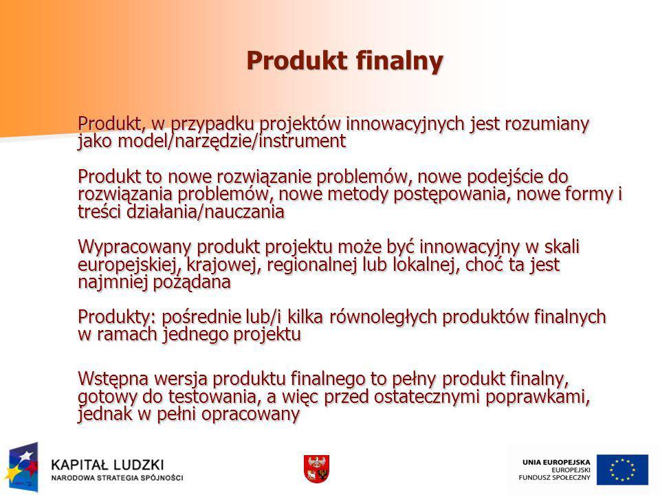 Produkt finalny Produkt, w przypadku projektów innowacyjnych jest rozumiany jako model/narzędzie/instrument Produkt to nowe rozwiązanie problemów, nowe podejście do rozwiązania problemów, nowe metody postępowania, nowe formy i treści działania/nauczania Wypracowany produkt projektu może być innowacyjny w skali europejskiej, krajowej, regionalnej lub lokalnej, choć ta jest najmniej pożądana Produkty: pośrednie lub/i kilka równoległych produktów finalnych w ramach jednego projektu Wstępna wersja produktu finalnego to pełny produkt finalny, gotowy do testowania, a więc przed ostatecznymi poprawkami, jednak w pełni opracowany