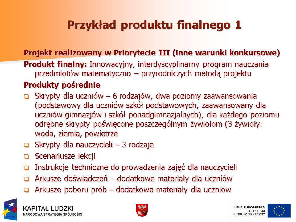 Przykład produktu finalnego 1 Projekt realizowany w Priorytecie III (inne warunki konkursowe) Produkt finalny: Innowacyjny, interdyscyplinarny program nauczania przedmiotów matematyczno – przyrodniczych metodą projektu Produkty pośrednie Skrypty dla uczniów – 6 rodzajów, dwa poziomy zaawansowania (podstawowy dla uczniów szkół podstawowych, zaawansowany dla uczniów gimnazjów i szkół ponadgimnazjalnych), dla każdego poziomu odrębne skrypty poświęcone poszczególnym żywiołom (3 żywioły: woda, ziemia, powietrze Skrypty dla uczniów – 6 rodzajów, dwa poziomy zaawansowania (podstawowy dla uczniów szkół podstawowych, zaawansowany dla uczniów gimnazjów i szkół ponadgimnazjalnych), dla każdego poziomu odrębne skrypty poświęcone poszczególnym żywiołom (3 żywioły: woda, ziemia, powietrze Skrypty dla nauczycieli – 3 rodzaje Skrypty dla nauczycieli – 3 rodzaje Scenariusze lekcji Scenariusze lekcji Instrukcje techniczne do prowadzenia zajęć dla nauczycieli Instrukcje techniczne do prowadzenia zajęć dla nauczycieli Arkusze doświadczeń – dodatkowe materiały dla uczniów Arkusze doświadczeń – dodatkowe materiały dla uczniów Arkusze poboru prób – dodatkowe materiały dla uczniów Arkusze poboru prób – dodatkowe materiały dla uczniów