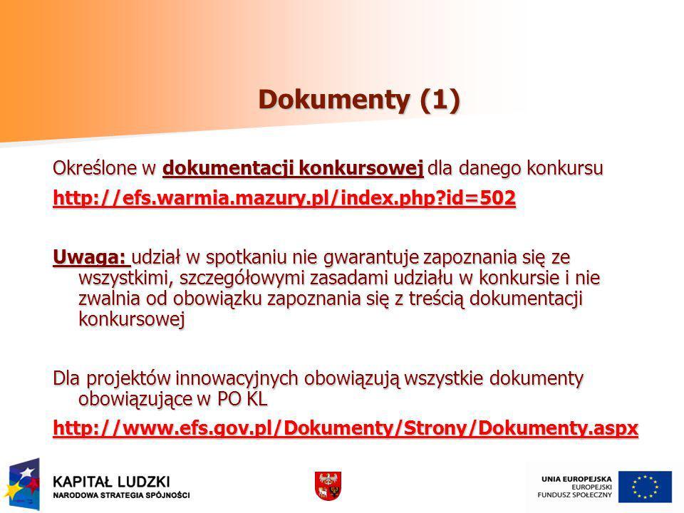Dokumenty (1) Określone w dokumentacji konkursowej dla danego konkursu http://efs.warmia.mazury.pl/index.php?id=502 Uwaga: udział w spotkaniu nie gwarantuje zapoznania się ze wszystkimi, szczegółowymi zasadami udziału w konkursie i nie zwalnia od obowiązku zapoznania się z treścią dokumentacji konkursowej Dla projektów innowacyjnych obowiązują wszystkie dokumenty obowiązujące w PO KL http://www.efs.gov.pl/Dokumenty/Strony/Dokumenty.aspx
