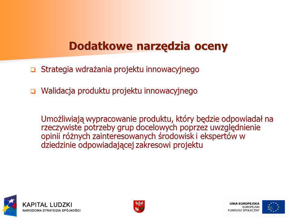 Dodatkowe narzędzia oceny Strategia wdrażania projektu innowacyjnego Strategia wdrażania projektu innowacyjnego Walidacja produktu projektu innowacyjnego Walidacja produktu projektu innowacyjnego Umożliwiają wypracowanie produktu, który będzie odpowiadał na rzeczywiste potrzeby grup docelowych poprzez uwzględnienie opinii różnych zainteresowanych środowisk i ekspertów w dziedzinie odpowiadającej zakresowi projektu 26