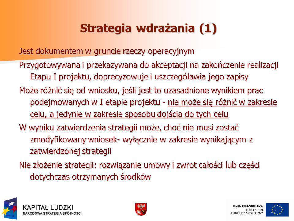 Strategia wdrażania (1) Jest dokumentem w gruncie rzeczy operacyjnym Przygotowywana i przekazywana do akceptacji na zakończenie realizacji Etapu I projektu, doprecyzowuje i uszczegóławia jego zapisy Może różnić się od wniosku, jeśli jest to uzasadnione wynikiem prac podejmowanych w I etapie projektu - nie może się różnić w zakresie celu, a jedynie w zakresie sposobu dojścia do tych celu W wyniku zatwierdzenia strategii może, choć nie musi zostać zmodyfikowany wniosek- wyłącznie w zakresie wynikającym z zatwierdzonej strategii Nie złożenie strategii: rozwiązanie umowy i zwrot całości lub części dotychczas otrzymanych środków 27