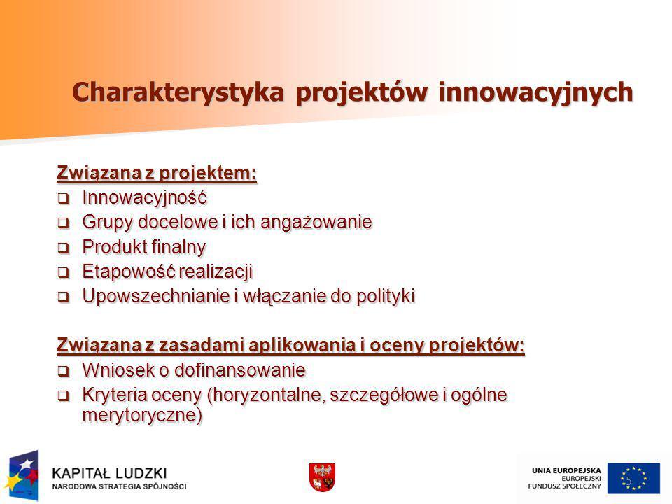 5 Charakterystyka projektów innowacyjnych Związana z projektem: Innowacyjność Innowacyjność Grupy docelowe i ich angażowanie Grupy docelowe i ich angażowanie Produkt finalny Produkt finalny Etapowość realizacji Etapowość realizacji Upowszechnianie i włączanie do polityki Upowszechnianie i włączanie do polityki Związana z zasadami aplikowania i oceny projektów: Wniosek o dofinansowanie Wniosek o dofinansowanie Kryteria oceny (horyzontalne, szczegółowe i ogólne merytoryczne) Kryteria oceny (horyzontalne, szczegółowe i ogólne merytoryczne)