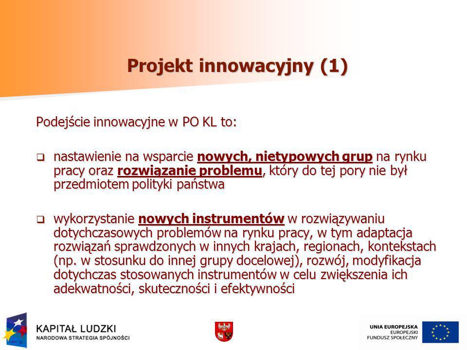 Projekt innowacyjny (1) Podejście innowacyjne w PO KL to: nastawienie na wsparcie nowych, nietypowych grup na rynku pracy oraz rozwiązanie problemu, który do tej pory nie był przedmiotem polityki państwa nastawienie na wsparcie nowych, nietypowych grup na rynku pracy oraz rozwiązanie problemu, który do tej pory nie był przedmiotem polityki państwa wykorzystanie nowych instrumentów w rozwiązywaniu dotychczasowych problemów na rynku pracy, w tym adaptacja rozwiązań sprawdzonych w innych krajach, regionach, kontekstach (np.