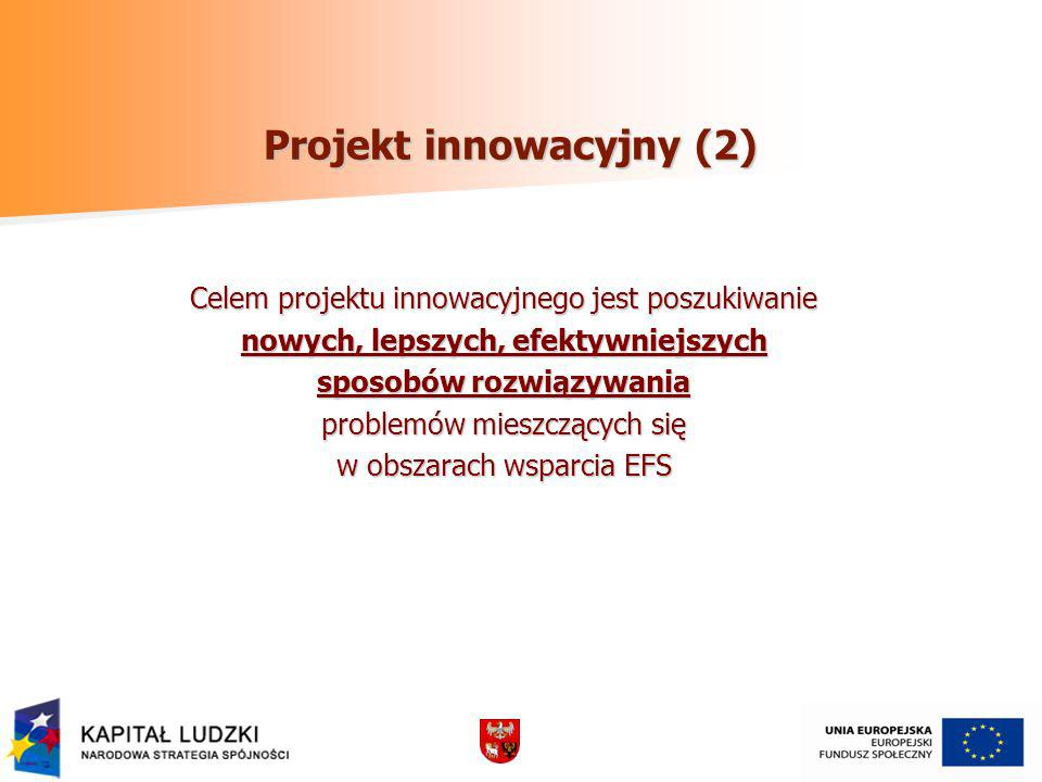 Projekt innowacyjny (2) Celem projektu innowacyjnego jest poszukiwanie nowych, lepszych, efektywniejszych sposobów rozwiązywania problemów mieszczących się w obszarach wsparcia EFS