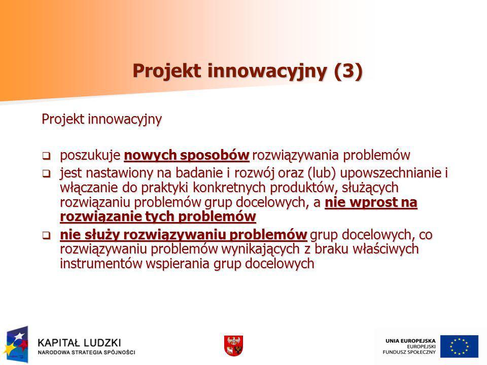 Projekt innowacyjny (3) Projekt innowacyjny poszukuje nowych sposobów rozwiązywania problemów poszukuje nowych sposobów rozwiązywania problemów jest nastawiony na badanie i rozwój oraz (lub) upowszechnianie i włączanie do praktyki konkretnych produktów, służących rozwiązaniu problemów grup docelowych, a nie wprost na rozwiązanie tych problemów jest nastawiony na badanie i rozwój oraz (lub) upowszechnianie i włączanie do praktyki konkretnych produktów, służących rozwiązaniu problemów grup docelowych, a nie wprost na rozwiązanie tych problemów nie służy rozwiązywaniu problemów grup docelowych, co rozwiązywaniu problemów wynikających z braku właściwych instrumentów wspierania grup docelowych nie służy rozwiązywaniu problemów grup docelowych, co rozwiązywaniu problemów wynikających z braku właściwych instrumentów wspierania grup docelowych