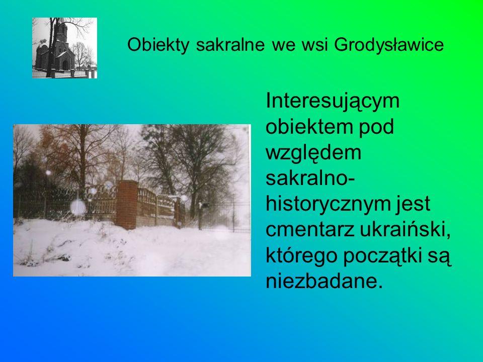 Interesującym obiektem pod względem sakralno- historycznym jest cmentarz ukraiński, którego początki są niezbadane. Obiekty sakralne we wsi Grodysławi