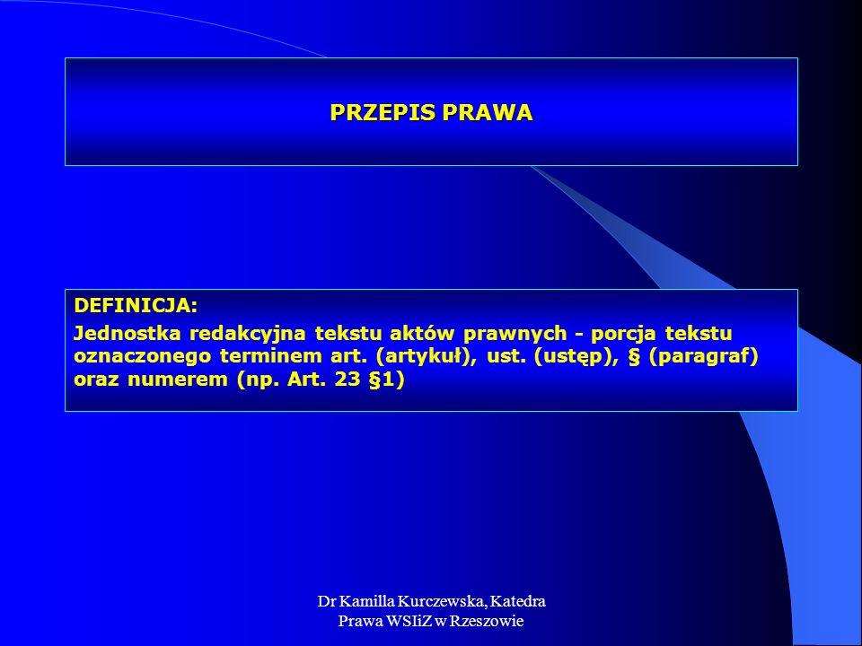 Dr Kamilla Kurczewska, Katedra Prawa WSIiZ w Rzeszowie PRZEPIS PRAWA DEFINICJA: Jednostka redakcyjna tekstu aktów prawnych - porcja tekstu oznaczonego