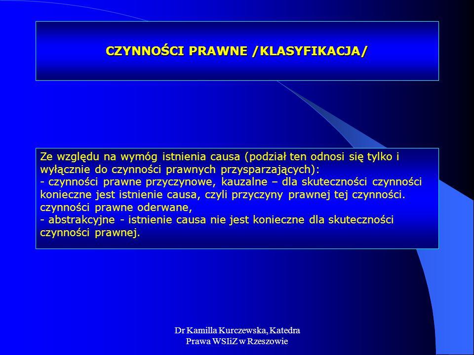 Dr Kamilla Kurczewska, Katedra Prawa WSIiZ w Rzeszowie CZYNNOŚCI PRAWNE /KLASYFIKACJA/ Ze względu na wymóg istnienia causa (podział ten odnosi się tyl
