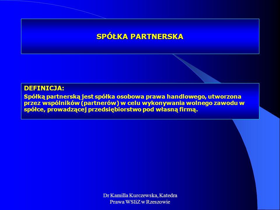 Dr Kamilla Kurczewska, Katedra Prawa WSIiZ w Rzeszowie SPÓŁKA PARTNERSKA DEFINICJA: Spółką partnerską jest spółka osobowa prawa handlowego, utworzona