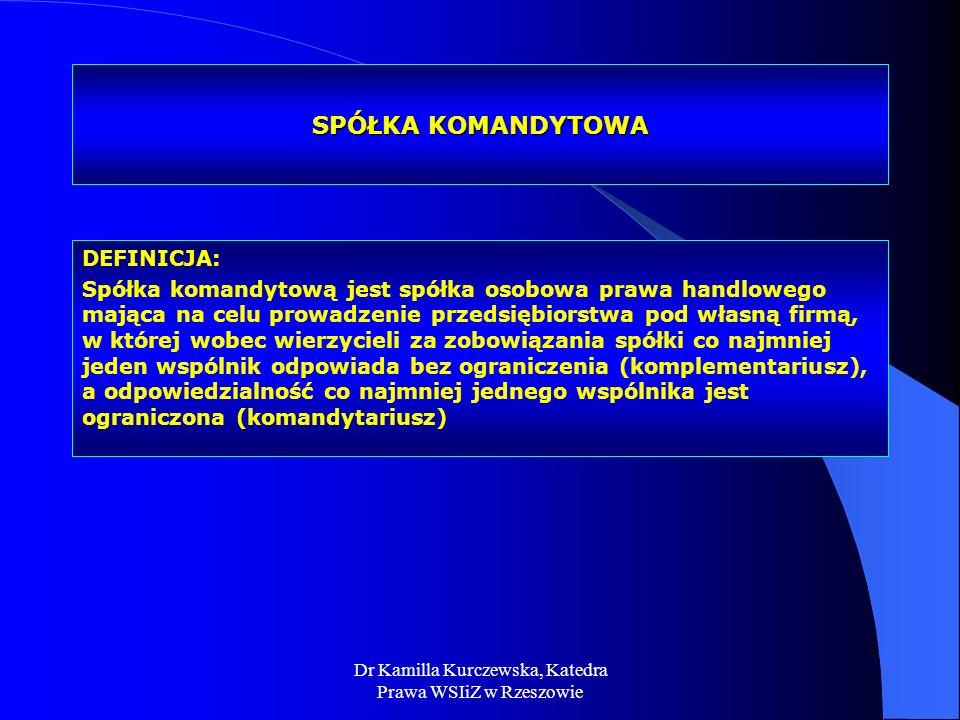 Dr Kamilla Kurczewska, Katedra Prawa WSIiZ w Rzeszowie SPÓŁKA KOMANDYTOWA DEFINICJA: Spółka komandytową jest spółka osobowa prawa handlowego mająca na