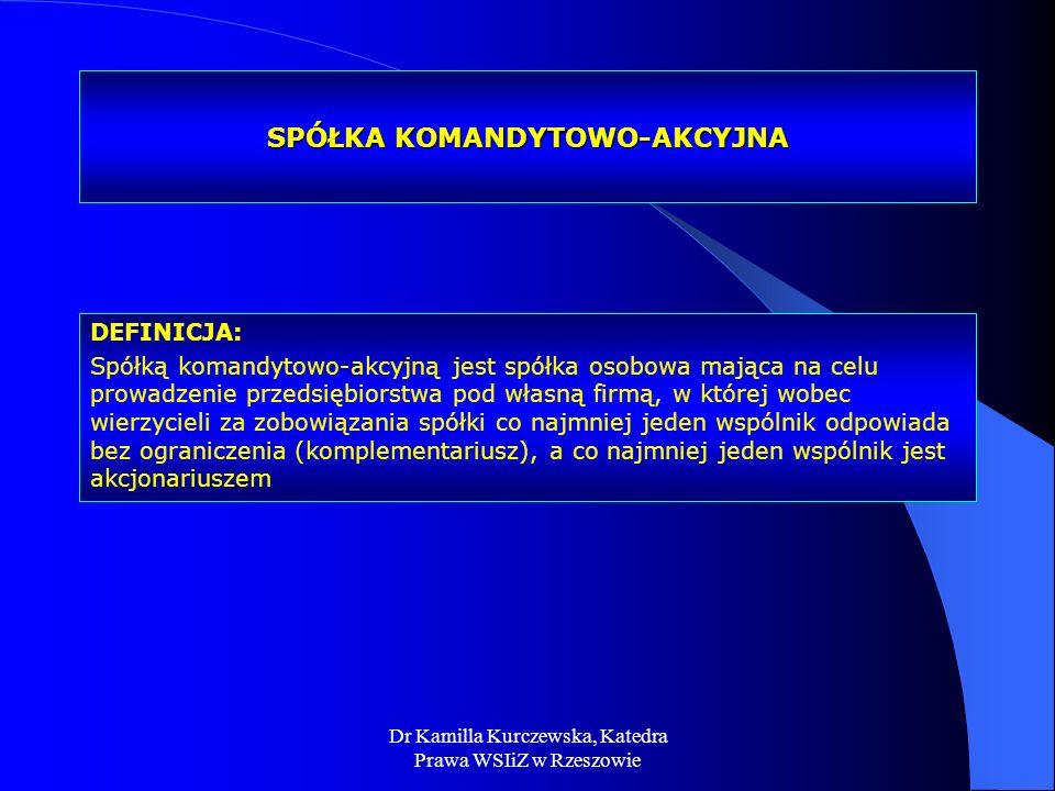 Dr Kamilla Kurczewska, Katedra Prawa WSIiZ w Rzeszowie SPÓŁKA KOMANDYTOWO-AKCYJNA DEFINICJA: Spółką komandytowo-akcyjną jest spółka osobowa mająca na