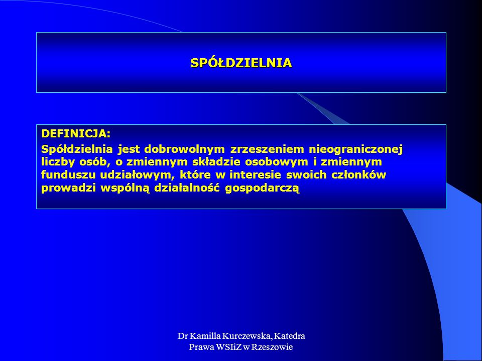 Dr Kamilla Kurczewska, Katedra Prawa WSIiZ w Rzeszowie SPÓŁDZIELNIA DEFINICJA: Spółdzielnia jest dobrowolnym zrzeszeniem nieograniczonej liczby osób,