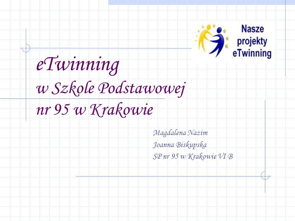 eTwinning w Szkole Podstawowej nr 95 w Krakowie Magdalena Nazim Joanna Biskupska SP nr 95 w Krakowie VI B