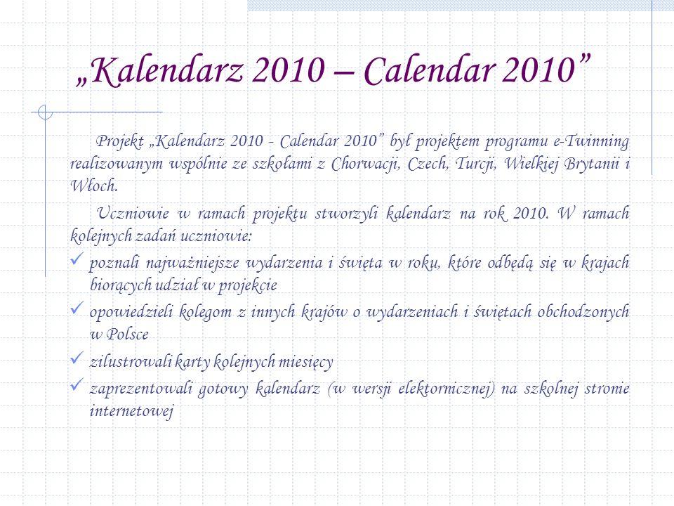 Kalendarz 2010 – Calendar 2010 Projekt Kalendarz 2010 - Calendar 2010 był projektem programu e-Twinning realizowanym wspólnie ze szkołami z Chorwacji, Czech, Turcji, Wielkiej Brytanii i Włoch.