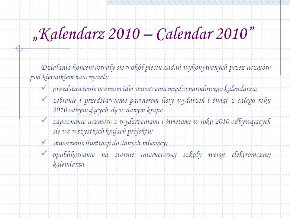 Kalendarz 2010 – Calendar 2010 Działania koncentrowały się wokół pięciu zadań wykonywanych przez uczniów pod kierunkiem nauczycieli: przedstawienie uczniom idei stworzenia międzynarodowego kalendarza; zebranie i przedstawienie partnerom listy wydarzeń i świąt z całego roku 2010 odbywających się w danym kraju; zapoznanie uczniów z wydarzeniami i świętami w roku 2010 odbywających się we wszystkich krajach projektu; stworzenie ilustracji do danych miesięcy; opublikowanie na stornie internetowej szkoły wersji elektronicznej kalendarza.