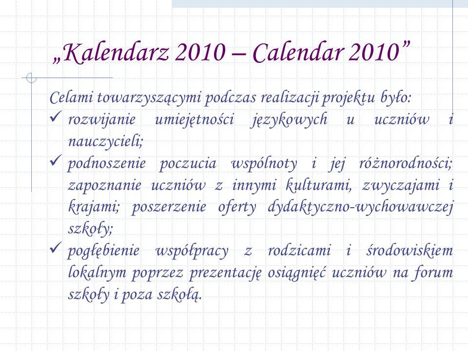 Kalendarz 2010 – Calendar 2010 Celami towarzyszącymi podczas realizacji projektu było: rozwijanie umiejętności językowych u uczniów i nauczycieli; podnoszenie poczucia wspólnoty i jej różnorodności; zapoznanie uczniów z innymi kulturami, zwyczajami i krajami; poszerzenie oferty dydaktyczno-wychowawczej szkoły; pogłębienie współpracy z rodzicami i środowiskiem lokalnym poprzez prezentację osiągnięć uczniów na forum szkoły i poza szkołą.