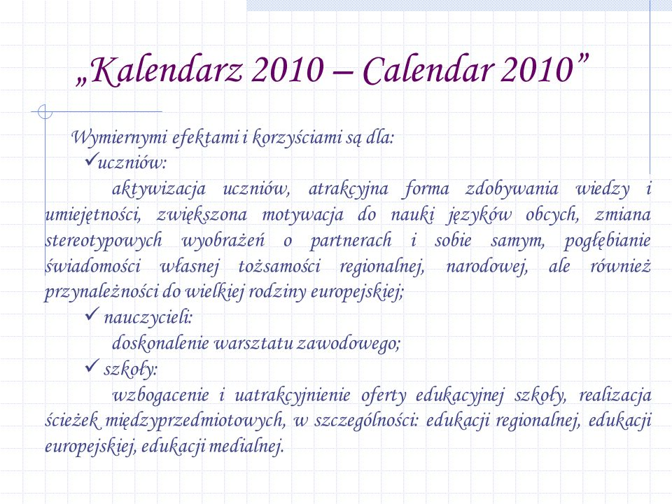 Kalendarz 2010 – Calendar 2010 Wymiernymi efektami i korzyściami są dla: uczniów: aktywizacja uczniów, atrakcyjna forma zdobywania wiedzy i umiejętności, zwiększona motywacja do nauki języków obcych, zmiana stereotypowych wyobrażeń o partnerach i sobie samym, pogłębianie świadomości własnej tożsamości regionalnej, narodowej, ale również przynależności do wielkiej rodziny europejskiej; nauczycieli: doskonalenie warsztatu zawodowego; szkoły: wzbogacenie i uatrakcyjnienie oferty edukacyjnej szkoły, realizacja ścieżek międzyprzedmiotowych, w szczególności: edukacji regionalnej, edukacji europejskiej, edukacji medialnej.