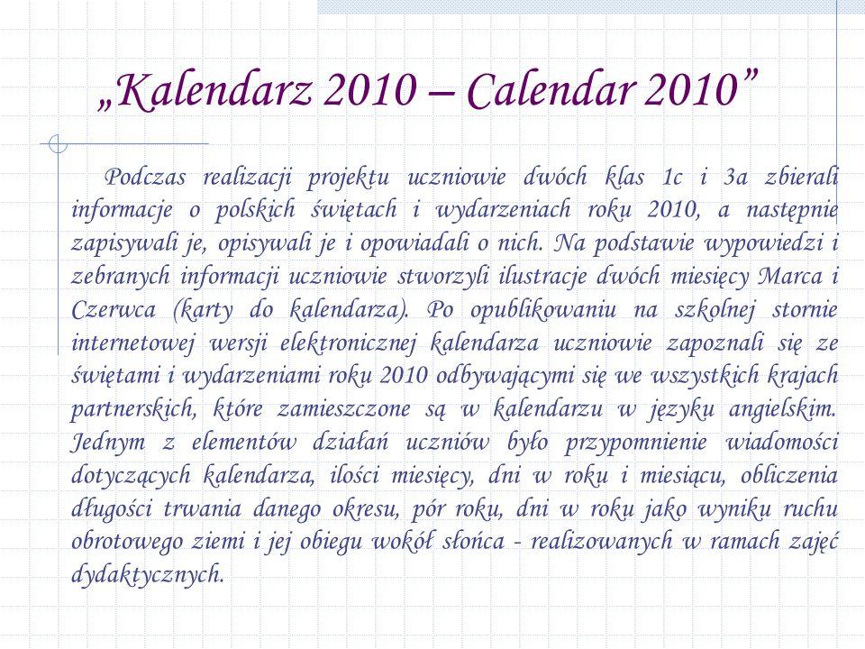 Kalendarz 2010 – Calendar 2010 Podczas realizacji projektu uczniowie dwóch klas 1c i 3a zbierali informacje o polskich świętach i wydarzeniach roku 2010, a następnie zapisywali je, opisywali je i opowiadali o nich.