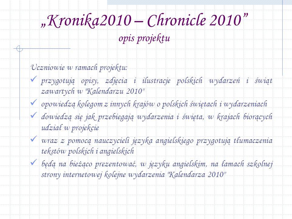 Kronika2010 – Chronicle 2010 opis projektu Uczniowie w ramach projektu: przygotują opisy, zdjęcia i ilustracje polskich wydarzeń i świąt zawartych w Kalendarzu 2010 opowiedzą kolegom z innych krajów o polskich świętach i wydarzeniach dowiedzą się jak przebiegają wydarzenia i święta, w krajach biorących udział w projekcie wraz z pomocą nauczycieli języka angielskiego przygotują tłumaczenia tekstów polskich i angielskich będą na bieżąco prezentować, w języku angielskim, na łamach szkolnej strony internetowej kolejne wydarzenia Kalendarza 2010
