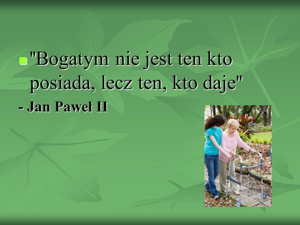 ''Bogatym nie jest ten kto posiada, lecz ten, kto daje'' ''Bogatym nie jest ten kto posiada, lecz ten, kto daje'' - Jan Paweł II