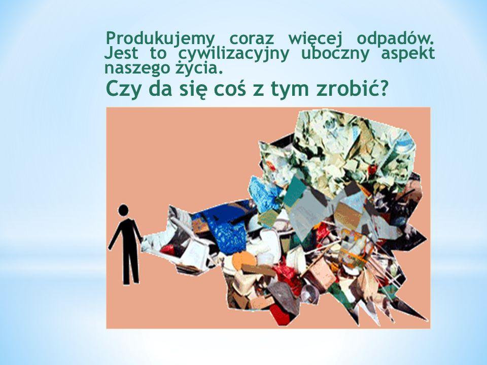Produkujemy coraz więcej odpadów.Jest to cywilizacyjny uboczny aspekt naszego życia.