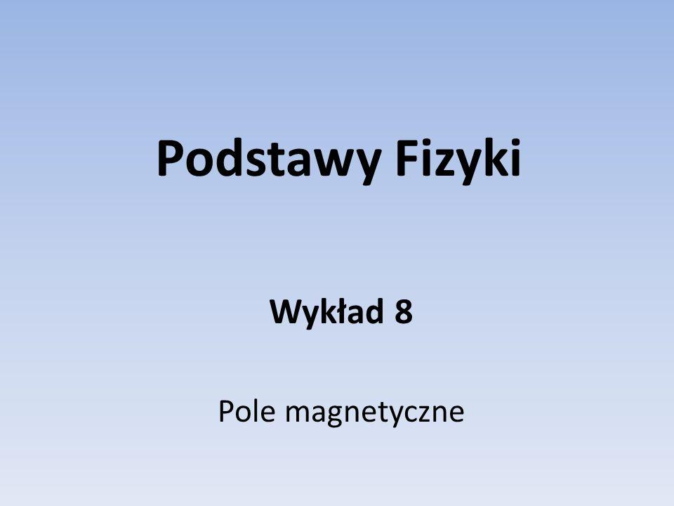 Podstawy Fizyki Wykład 8 Pole magnetyczne