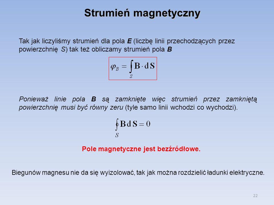 22 Strumień magnetyczny Tak jak liczyliśmy strumień dla pola E (liczbę linii przechodzących przez powierzchnię S) tak też obliczamy strumień pola B Po