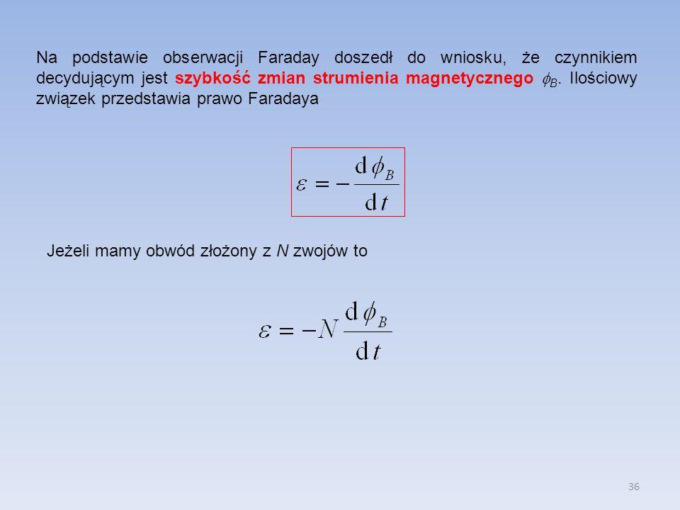 36 Na podstawie obserwacji Faraday doszedł do wniosku, że czynnikiem decydującym jest szybkość zmian strumienia magnetycznego B. Ilościowy związek prz