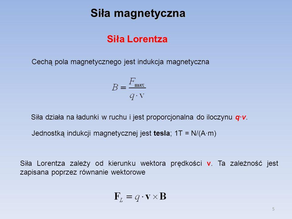5 Siła magnetyczna Cechą pola magnetycznego jest indukcja magnetyczna Siła działa na ładunki w ruchu i jest proporcjonalna do iloczynu q·v. Jednostką